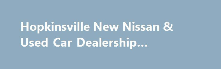 Hopkinsville New Nissan & Used Car Dealership #midway #auto http://england.remmont.com/hopkinsville-new-nissan-used-car-dealership-midway-auto/  #car dealer # Garland Nissan – New 2015 Nissan & Used Car Dealer – Car Repair Center – Hopkinsville, KY There's a reason why Garland Nissan is the premier new and used Nissan dealer for Hopkinsville, Clarksville, Cadiz, & Fort Campbell. It's because we provide quality automobiles at prices our customers can afford. Our knowledgeable staff will…