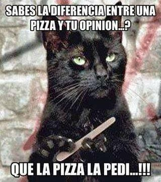 Do you know the difference between a pizza and your opinion? I asked for the pizza!!! Jejejeje