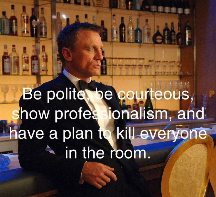 quote:Be polite, be courteous, show professionalism, and have a plan to kill everyone in the room.