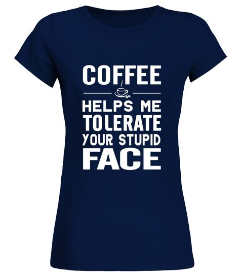 Coffee Helps Me Tolerate Your Stupid Face