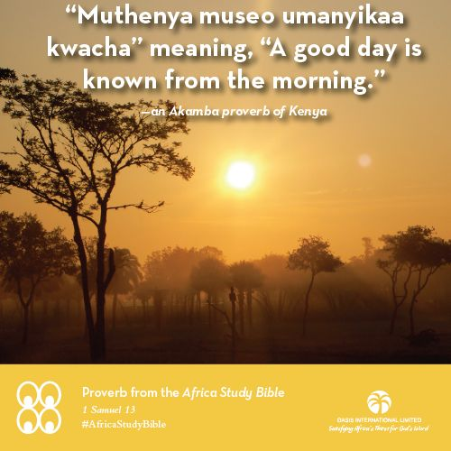 """A Proverb from 1 Sam 13 of the Africa Study Bible: """"'Muthenya museo umanyikaa kwacha' meaning, 'A good day is known from the morning.' This proverb indicates that we can frequently predict an outcome from the first knowledge of an issue or the first steps of a person. Saul's true character started to show early in his leadership as king of Israel. Unwilling to wait, he offered a burnt offering that Samuel was supposed to offer. Jesus said, """"You can identify them by their fruit"""" (Mat 7:16)…"""