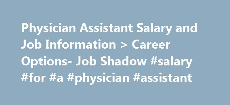 Physician Assistant Salary and Job Information > Career Options- Job Shadow #salary #for #a #physician #assistant http://botswana.nef2.com/physician-assistant-salary-and-job-information-career-options-job-shadow-salary-for-a-physician-assistant/  # Interview with Physician Assistant Tess Messer Tess Messer gets JobShadowed about her career as a Physician Assistant. You can find her website here. What do you do for a living? I work 24 hours a week as a Physician Assistant in an Urgent Care…