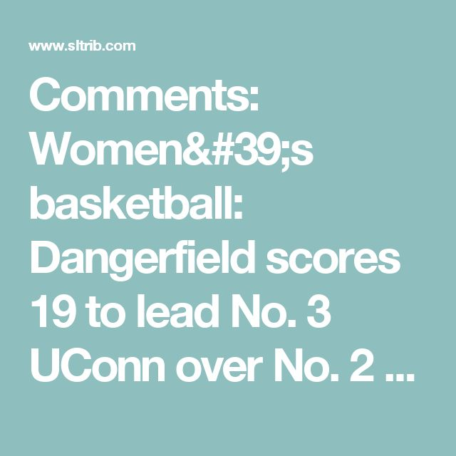 Comments: Women's basketball: Dangerfield scores 19 to lead No. 3 UConn over No. 2 Baylor | The Salt Lake Tribune