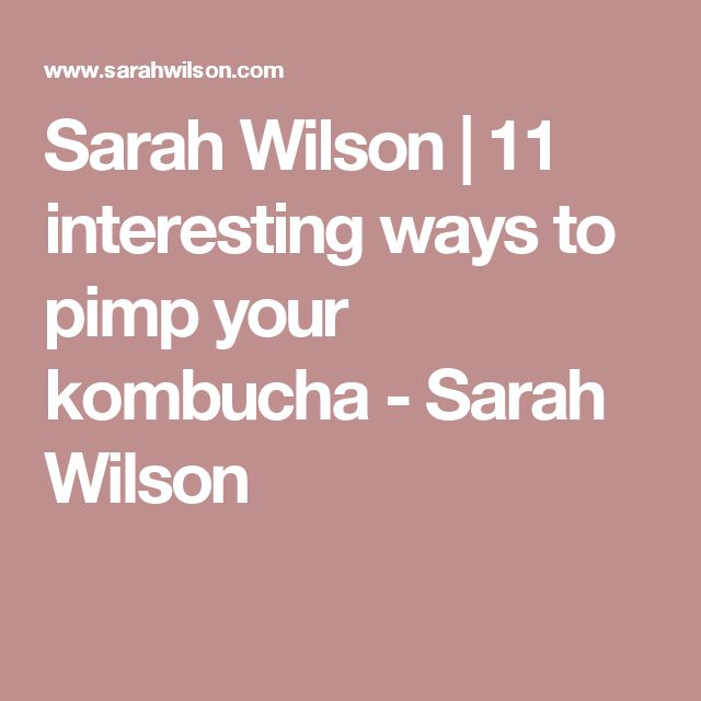 Sarah Wilson | 11 interesting ways to pimp your kombucha - Sarah Wilson