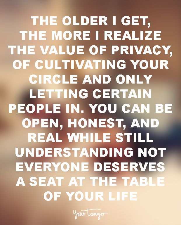The older I get, the more I realize the value of privacy, of cultivating your circle and only letting certain people in. You can be open, honest, and real while still understanding not everyone deserves a seat at the table of your life.