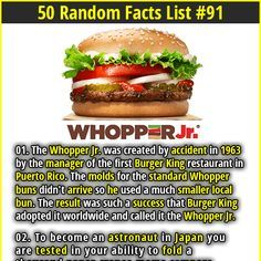 1. The Whopper Jr. was created by accident in 1963 by the manager of the first Burger King restaurant in Puerto Rico. The molds for the standard Whopper buns didn't arrive so he used a much smaller local bun. The result was such a success that Burger King adopted it worldwide and called it the Whopper Jr. 2. In 2014, a man named Denver Lee St. Clair died after being subjected to an atomic wedgie by his 33-year-old stepson named Brad Davis.