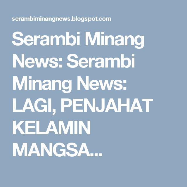 Serambi Minang News: Serambi Minang News: LAGI, PENJAHAT KELAMIN MANGSA...