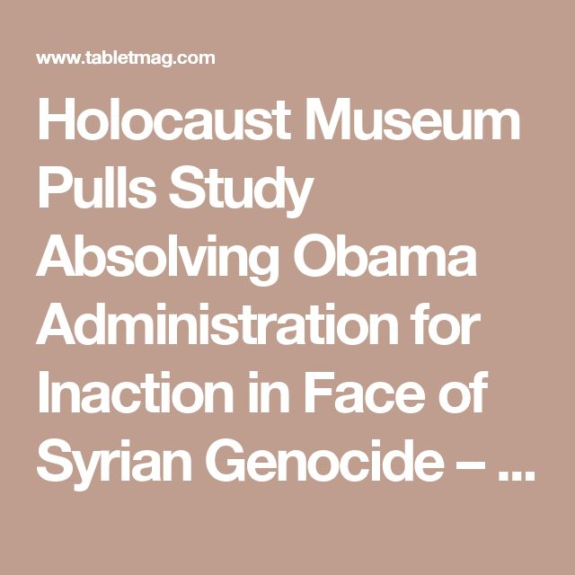 Holocaust Museum Pulls Study Absolving Obama Administration for Inaction in Face of Syrian Genocide – Tablet Magazine