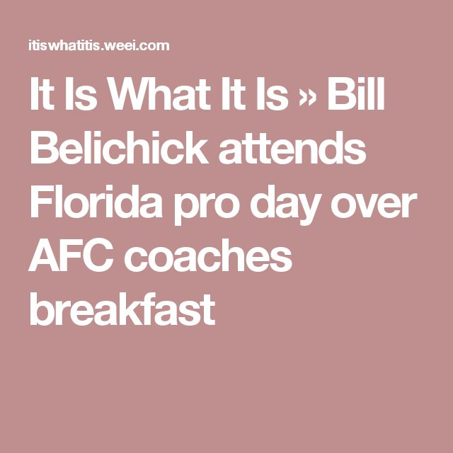It Is What It Is    » Bill Belichick attends Florida pro day over AFC coaches breakfast