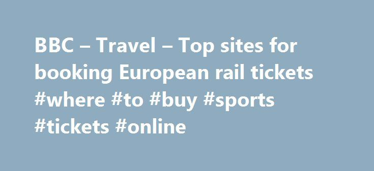BBC – Travel – Top sites for booking European rail tickets #where #to #buy #sports #tickets #online http://tickets.remmont.com/bbc-travel-top-sites-for-booking-european-rail-tickets-where-to-buy-sports-tickets-online/  Top sites for booking European rail tickets By Sean O'Neill 20 February 2013 European countries are constantly improving their intercity rail networks and high-speed trains have slashed travel times around (...Read More)