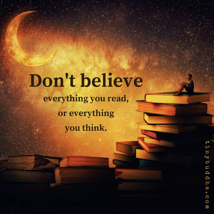 """""""Don't believe everything you read or everything you think."""""""