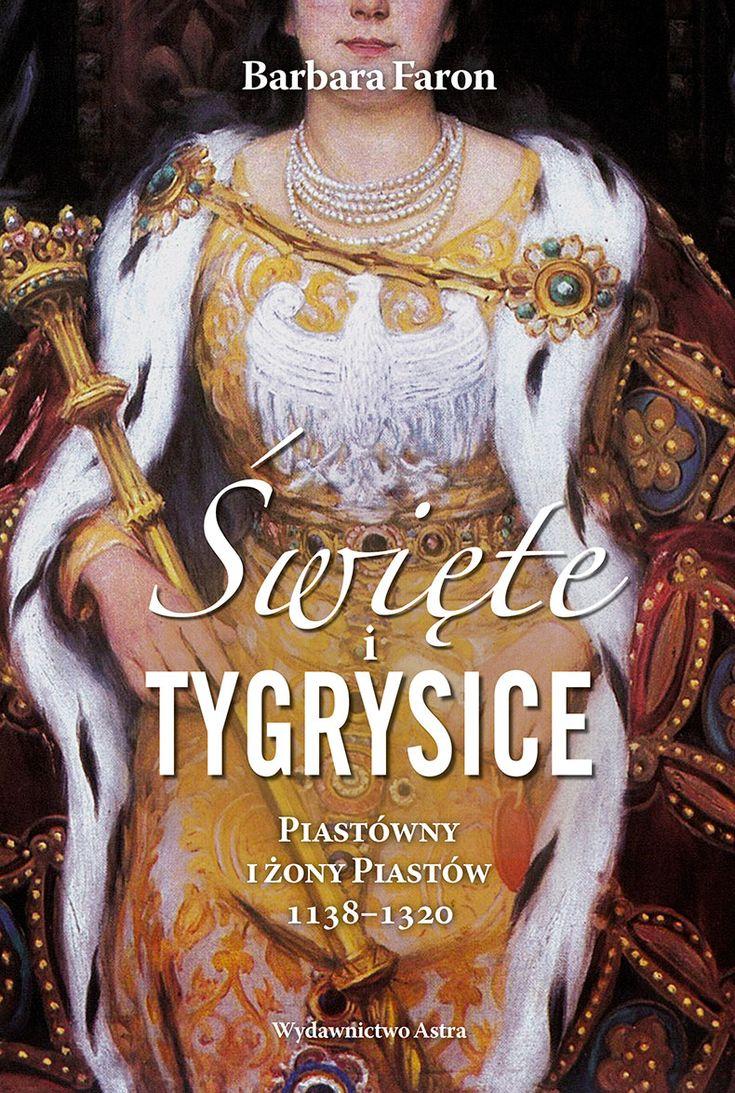 Święte i tygrysice. Piastówny i żony Piastów 1138–1320 | Wydawnictwo Astra