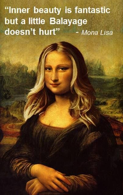 """Inner beauty is fantastic, but a little Balayage doesn't hurt."" - Mona Lisa"