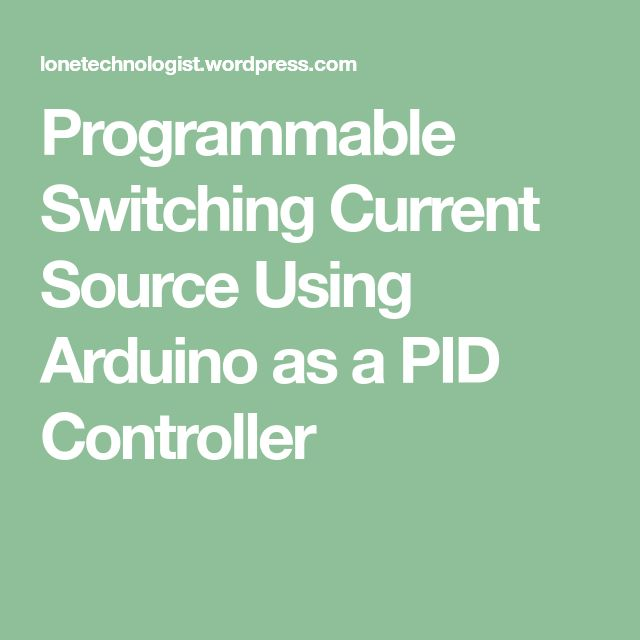 Programmable Switching Current Source Using Arduino as a PID Controller