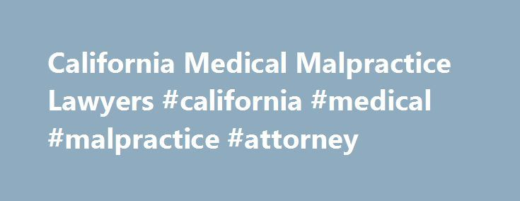 California Medical Malpractice Lawyers #california #medical #malpractice #attorney http://south-dakota.remmont.com/california-medical-malpractice-lawyers-california-medical-malpractice-attorney/  # Let Us Find You A Medical Malpractice Lawyer In California Medical malpractice can be defined as a form of professional negligence where a healthcare provider such as a doctor or a nurse or any other professional care giver or healthcare organization is found to have not provided a standard of…