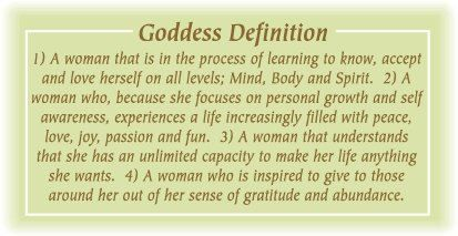 Goddess Definition: 1. A woman that is in process of learning to know, accept & love herself on all levels; Mind, Body & Spirit. 2. A woman who, because she focuses on personal growth & self awareness, experiences a life increasingly filled with peace, love, joy, passion & fun. 3. A woman that understands that she has an unlimited capacity to make her life anything she wants. 4. A woman who is inspired to give to those around her out of her sense of gratitude & abundance.