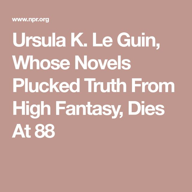 Ursula K. Le Guin, Whose Novels Plucked Truth From High Fantasy, Dies At 88