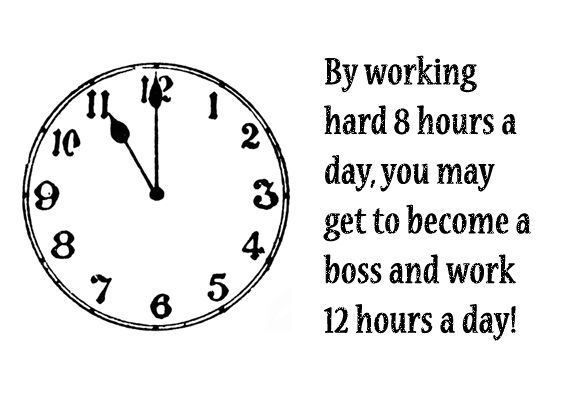 By working hard 8 hours a day, you may get to become a boss and work 12 hours a day! (work stress quote, quote about stress)