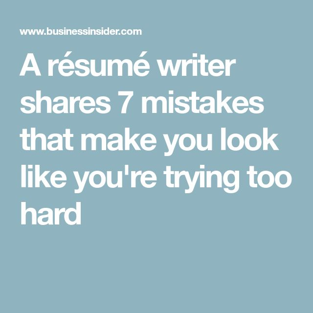 A résumé writer shares 7 mistakes that make you look like you're trying too hard