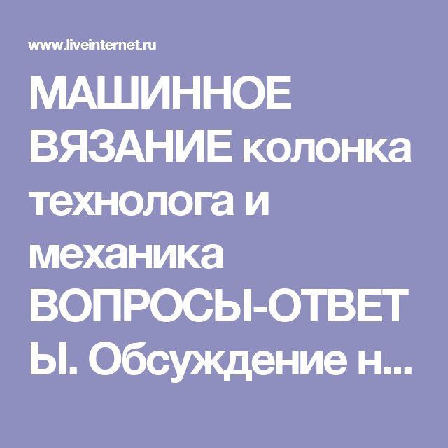 МАШИННОЕ ВЯЗАНИЕ колонка технолога и механика ВОПРОСЫ-ОТВЕТЫ. Обсуждение на LiveInternet - Российский Сервис Онлайн-Дневников
