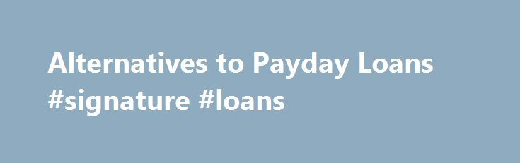 Alternatives to Payday Loans #signature #loans http://loan.remmont.com/alternatives-to-payday-loans-signature-loans/  #cheapest payday loans # Alternatives to Payday Loans Payday lenders are not the only option for consumers facing debt problems.There are many alternatives to payday loans such as: small savings accounts or rainy-day funds; salary advances from employers; credit card advances; working out extended repayment plans with creditors; and loans from friends, relatives, religious…