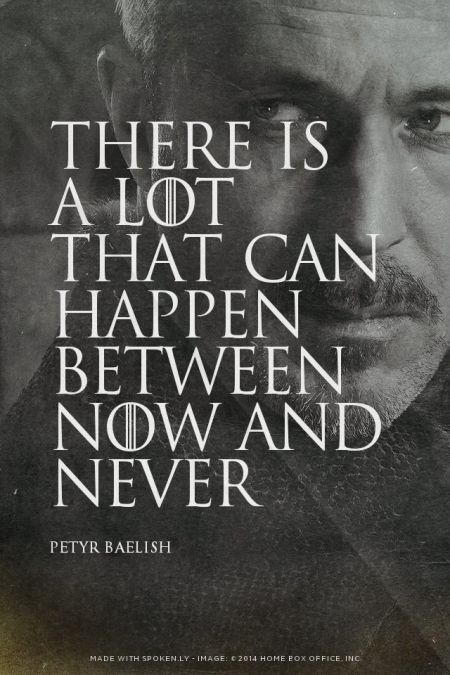 There is a lot that can happen between now and never - Petyr Baelish