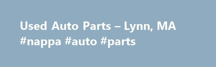 Used Auto Parts – Lynn, MA #nappa #auto #parts http://pakistan.remmont.com/used-auto-parts-lynn-ma-nappa-auto-parts/  #auto auto # Monday through Friday: 8:00 am to 5:00 pm Saturday: 8:00 am to 2:00 pm Harbor Auto sells used auto parts for cars and light trucks. We can get any part for any car or light truck – foreign or domestic. Harbor Auto has a large Automotive Salvage yard with over 100,000 auto parts on computerized inventory, covering all foreign and domestic cars and trucks up to 1…