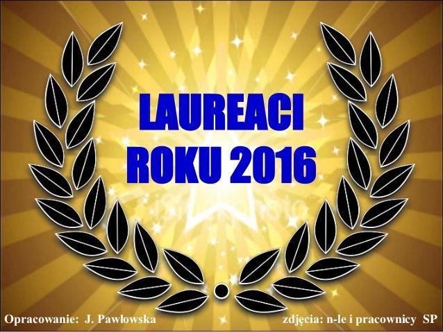 LAUREACI  ROKU 2016  Opracowanie: J. Pawłowska zdjęcia: n-le i pracownicy SP