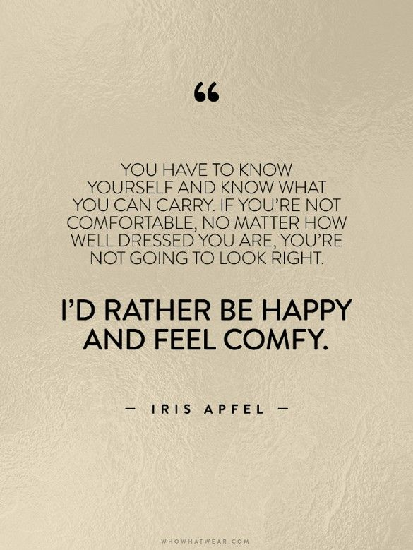 You have to know yourself and know what you can carry. If you're not comfortable, no matter how well dressed you are, you're not going to look right. I'd rather be happy and feel comfy. -Iris Apfel // #WWWQuotesToLiveBy