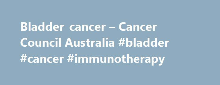 Bladder cancer – Cancer Council Australia #bladder #cancer #immunotherapy http://china.nef2.com/bladder-cancer-cancer-council-australia-bladder-cancer-immunotherapy/  # Bladder cancer What is bladder cancer? Bladder cancer is when abnormal cells in the bladder grow and divide in an uncontrolled way. There are different types of bladder cancer: urothelial carcinoma, formally known as transitional cell carcinoma, is the most common form of bladder cancer (80-90%) and starts in the urothelial…