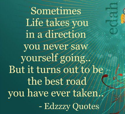 My wrong directions have been the best road I have yet to take. It's about reinventing yourself. Bouncing back better than ever!