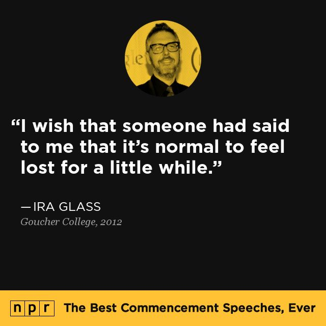 """I wish that someone had said to me that it's normal to feel lost for a little while."" - Ira Glass, 2012."