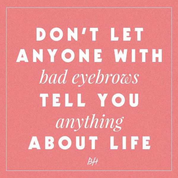 don't let anyone with bad eyebrows tell you anything about life --hahaha