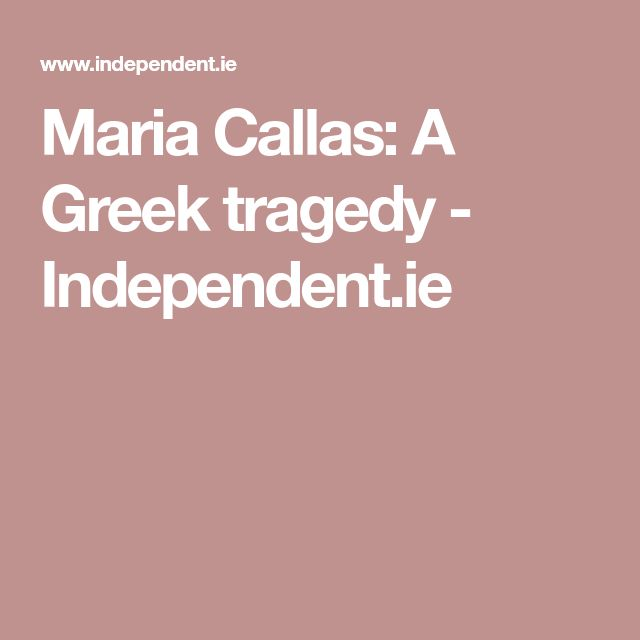 Maria Callas: A Greek tragedy - Independent.ie