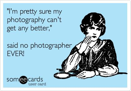 Funny Confession Ecard: 'I'm pretty sure my photography can't get any better,' said no photographer EVER!