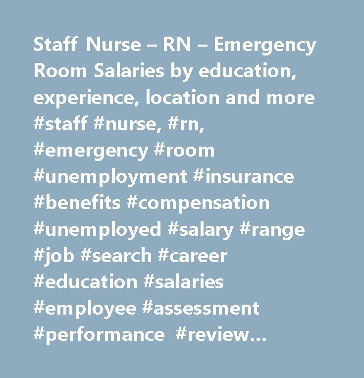 Staff Nurse – RN – Emergency Room Salaries by education, experience, location and more #staff #nurse, #rn, #emergency #room #unemployment #insurance #benefits #compensation #unemployed #salary #range #job #search #career #education #salaries #employee #assessment #performance #review #bonus #negotiate #wage #change #advice #california #new #york #jersey #texas #illinois #florida…