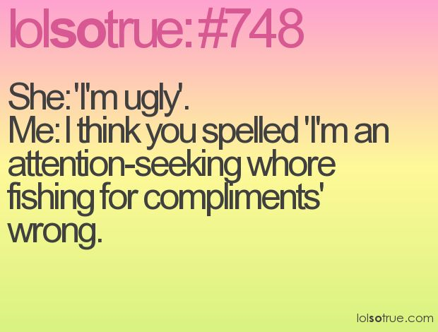 get over yourselfLaugh, Lolsotrue Com Numbers, Funny Stuff, Funny Quotes, So True, Attention Seek Whore, Humor, Whore Fish, Numbers 748