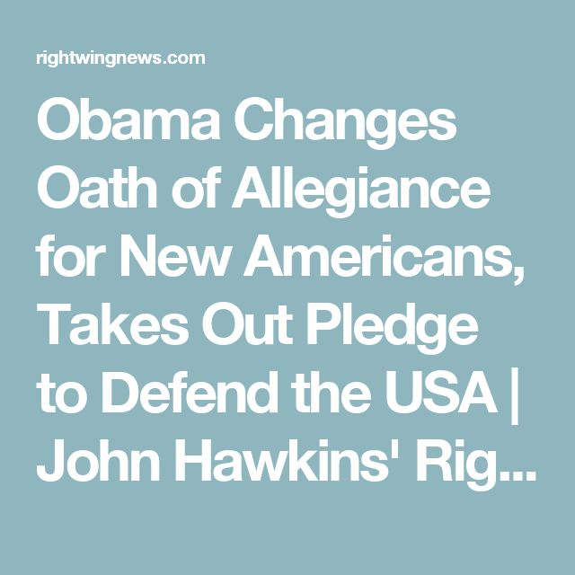 Obama Changes Oath of Allegiance for New Americans, Takes Out Pledge to Defend the USA | John Hawkins' Right Wing News