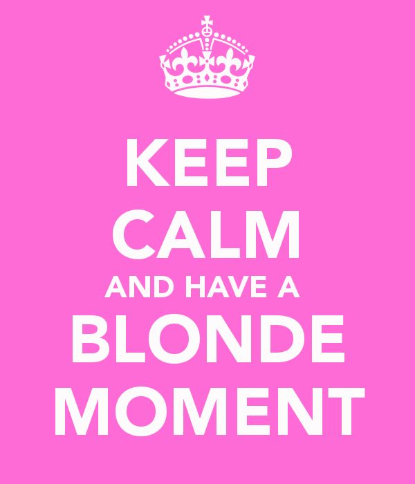 Hahaha this is my life!!! Even though I'm not THAT blonde........ Hahaha