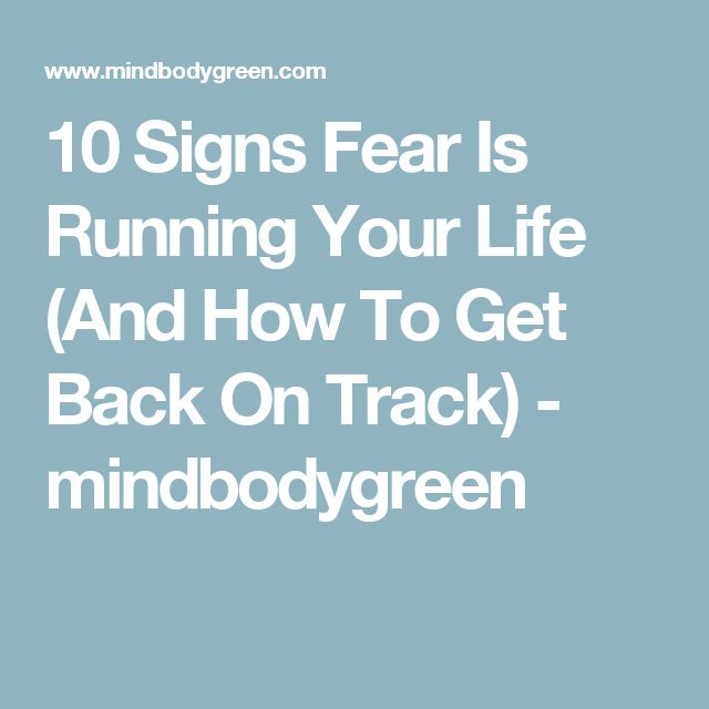 10 Signs Fear Is Running Your Life (And How To Get Back On Track) - mindbodygreen