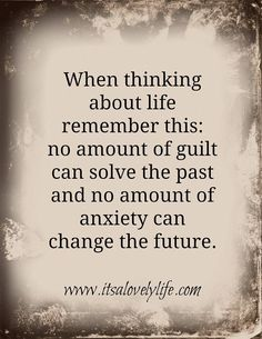 When thinking about life remember this: no amount of guilt can solve the past and no amount of anxiety can change the future. ❤️