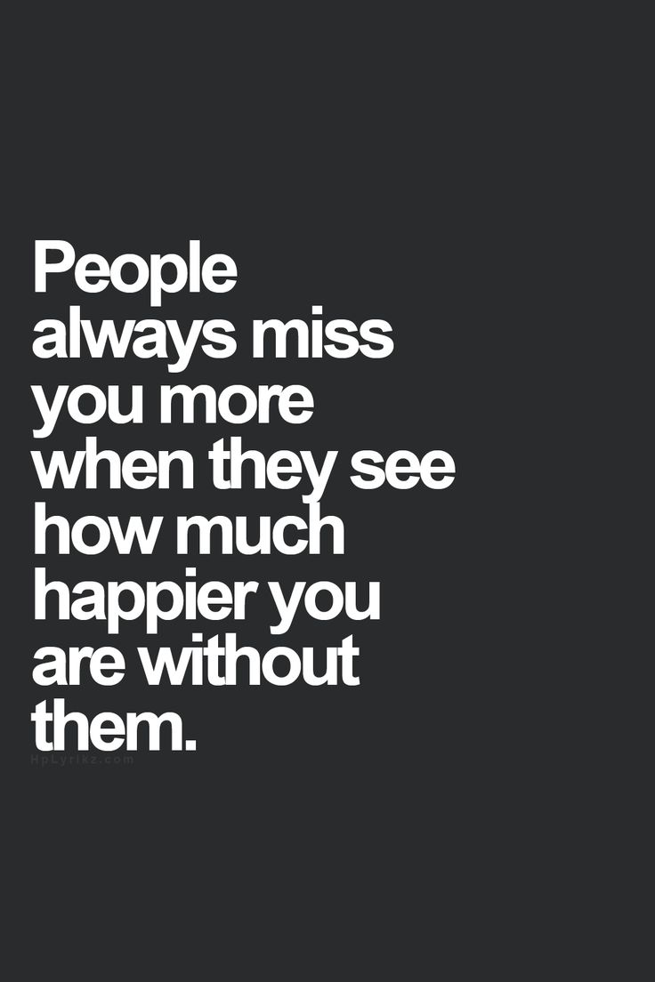 people will always miss you more when they see how much happier you are without them