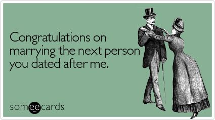 STORY OF MY LIFE. Congratulations on marrying the next person you dated after me.