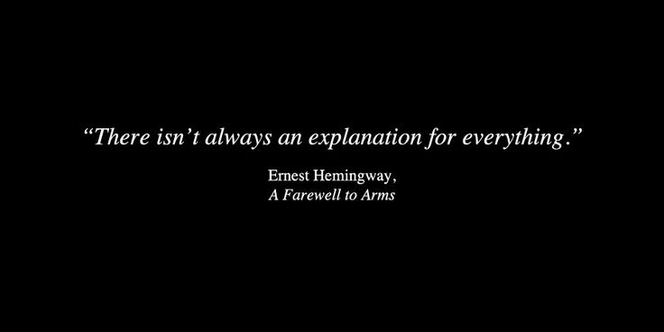 There isn't always an explanation for everything. ~Ernest Hemingway, A Farewell to Arms.