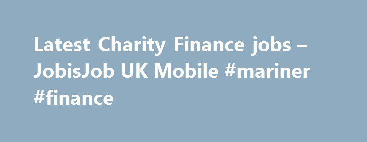 Latest Charity Finance jobs – JobisJob UK Mobile #mariner #finance http://finance.nef2.com/latest-charity-finance-jobs-jobisjob-uk-mobile-mariner-finance/  #charity finance jobs # Charity Finance Manager Howett Thorpe Recruitment Consultants Ltd – Guildford, South East Commutable from Addlestone, Aldershot, Alton, Andover, Ascot, Bagshot, Bordon, Camberley, Chertsey, Cobham, Cranleigh, Crawley, Dorking, Farnborough, Farnham, Fleet, Frimley, Godalming, Guildford, Kingston. 8 days ago Head of…