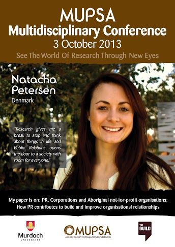 Meet Postgraduate student Natacha Petersen from Denmark. Natacha is writing a paper on: 'PR, Corporations and Aboriginal not-for-profit organisations:How PR contributes to build and improve organisational relationships' and will be presenting her paper at the Murdoch University Postgraduate Student Association Conference (MUPSA) on the 3rd of October.