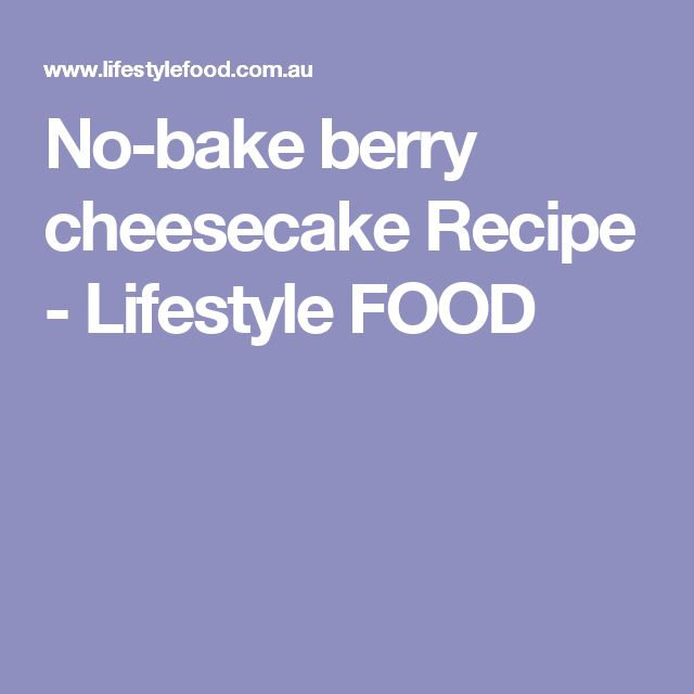 No-bake berry cheesecake Recipe - Lifestyle FOOD