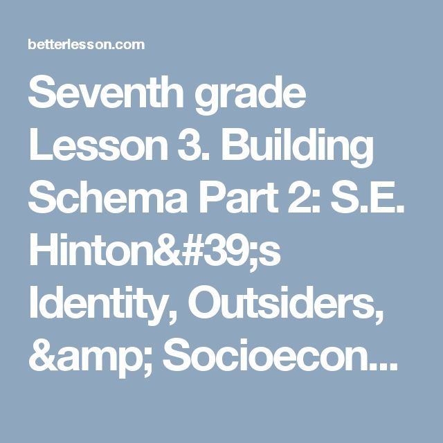Seventh grade Lesson 3. Building Schema Part 2: S.E. Hinton's Identity, Outsiders, & Socioeconomic Status