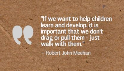 """If we want to help children learn and develop, it is important that we don't drag or pull them - just walk with them."" Robert John Meehan"