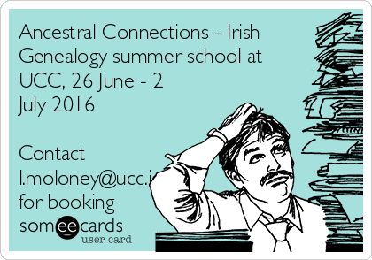 Ancestral Connections - Irish Genealogy summer school at UCC, 26 June - 2 July 2016 Contact l.moloney@ucc.ie for booking